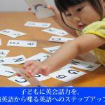 子どもに英会話力を。勉強英語から喋る英語へのステップアップ法